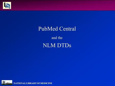 NATIONAL LIBRARY OF MEDICINE PubMed Central and the NLM DTDs.