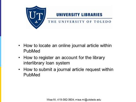 How to locate an online journal article within PubMed How to register an account for the library interlibrary loan system How to submit a journal article.