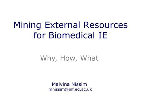 Mining External Resources for Biomedical IE Why, How, What Malvina Nissim