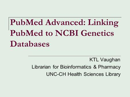 PubMed Advanced: Linking PubMed to NCBI Genetics Databases KTL Vaughan Librarian for Bioinformatics & Pharmacy UNC-CH Health Sciences Library.