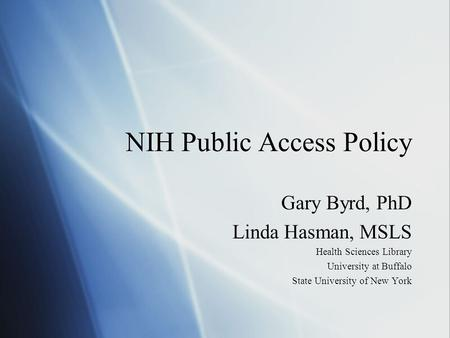 NIH Public Access Policy Gary Byrd, PhD Linda Hasman, MSLS Health Sciences Library University at Buffalo State University of New York Gary Byrd, PhD Linda.