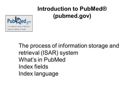 Introduction to PubMed® (pubmed.gov) The process of information storage and retrieval (ISAR) system What's in PubMed Index fields Index language.