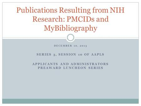 DECEMBER 10, 2013 SERIES 3, SESSION 10 OF AAPLS APPLICANTS AND ADMINISTRATORS PREAWARD LUNCHEON SERIES Publications Resulting from NIH Research: PMCIDs.