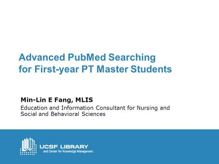 Advanced PubMed Searching for First-year PT Master Students Min-Lin E Fang, MLIS Education and Information Consultant for Nursing and Social and Behavioral.