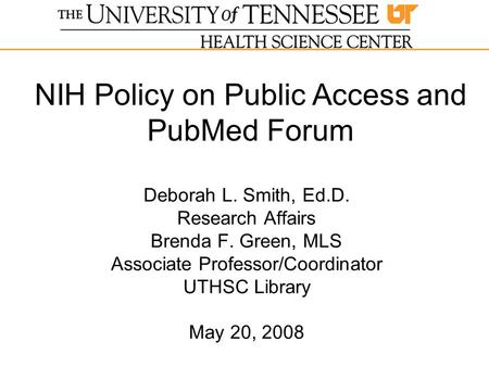 Deborah L. Smith, Ed.D. Research Affairs Brenda F. Green, MLS Associate Professor/Coordinator UTHSC Library May 20, 2008 NIH Policy on Public Access and.