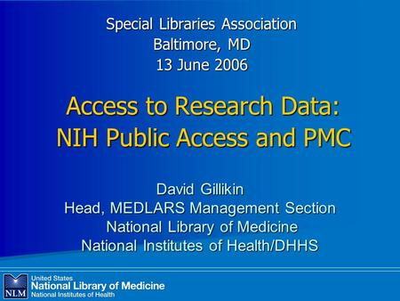 Access to Research Data: NIH Public Access and PMC Special Libraries Association Baltimore, MD 13 June 2006 David Gillikin Head, MEDLARS Management Section.