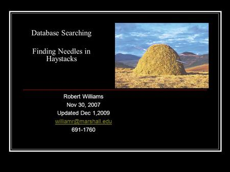 Database Searching Finding Needles in Haystacks Robert Williams Nov 30, 2007 Updated Dec 1,2009 691-1760.
