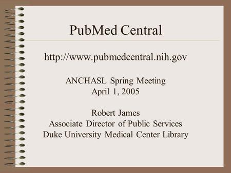 PubMed Central  ANCHASL Spring Meeting April 1, 2005 Robert James Associate Director of Public Services Duke University.