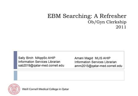 EBM Searching: A Refresher Ob/Gyn Clerkship 2011 Sally Birch MAppSc AHIP Information Services Librarian Amani Magid MLIS.