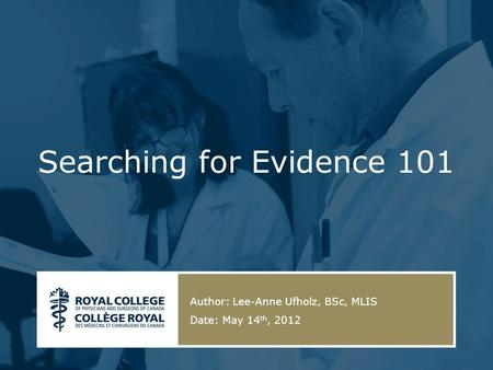 Searching for Evidence 101 Author: Lee-Anne Ufholz, BSc, MLIS Date: May 14 th, 2012.