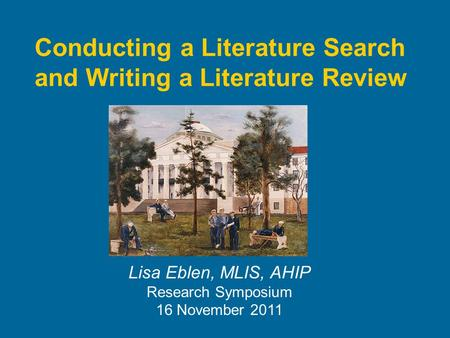 Conducting a Literature Search and Writing a Literature Review Lisa Eblen, MLIS, AHIP Research Symposium 16 November 2011.