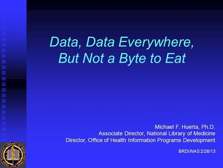 Data, Data Everywhere, But Not a Byte to Eat Michael F. Huerta, Ph.D. Associate Director, National Library of Medicine Director, Office of Health Information.
