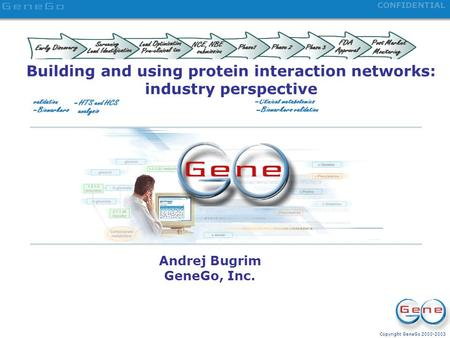 Copyright GeneGo 2000-2003 CONFIDENTIAL Systems Biology for Drug Discovery Building and using protein interaction networks: industry perspective Andrej.