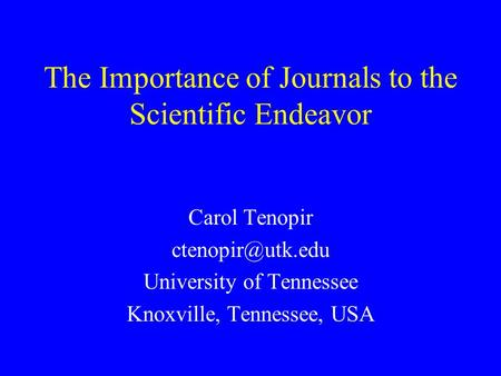 The Importance of Journals to the Scientific Endeavor Carol Tenopir University of Tennessee Knoxville, Tennessee, USA.