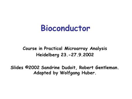 Bioconductor Course in Practical Microarray Analysis Heidelberg 23.-27.9.2002 Slides ©2002 Sandrine Dudoit, Robert Gentleman. Adapted by Wolfgang Huber.