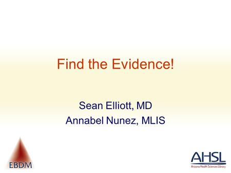 Find the Evidence! Sean Elliott, MD Annabel Nunez, MLIS.