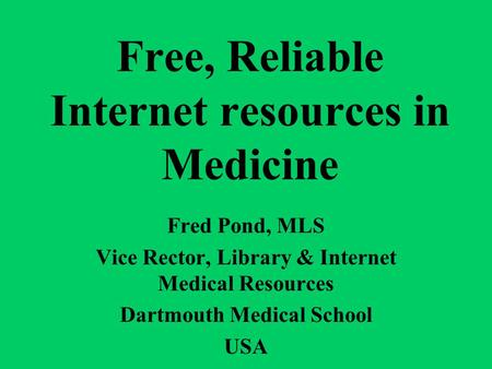 Free, Reliable Internet resources in Medicine Fred Pond, MLS Vice Rector, Library & Internet Medical Resources Dartmouth Medical School USA.
