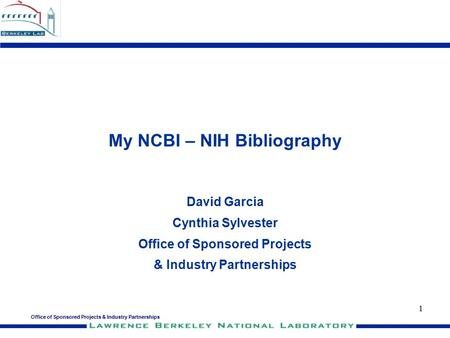 Office of Sponsored Projects & Industry Partnerships 1 My NCBI – NIH Bibliography David Garcia Cynthia Sylvester Office of Sponsored Projects & Industry.
