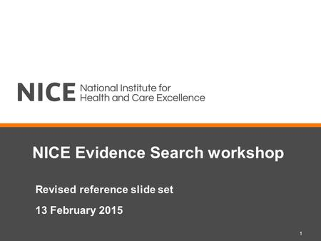 NICE Evidence Search workshop Revised reference slide set 13 February 2015 1.