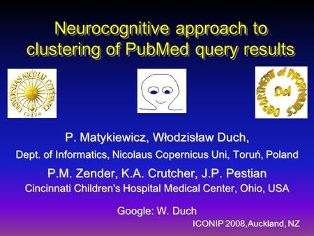 Neurocognitive approach to clustering of PubMed query results P. Matykiewicz, Włodzisław Duch, Dept. of Informatics, Nicolaus Copernicus Uni, Toruń, Poland.