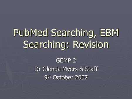 PubMed Searching, EBM Searching: Revision GEMP 2 Dr Glenda Myers & Staff 9 th October 2007.