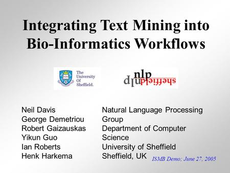 ISMB Demo; June 27, 2005 Integrating Text Mining into Bio-Informatics Workflows Neil Davis George Demetriou Robert Gaizauskas Yikun Guo Ian Roberts Henk.