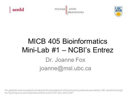 MICB 405 Bioinformatics Mini-Lab #1 – NCBI's Entrez Dr. Joanne Fox We gratefully acknowledge the funding for the development of these.