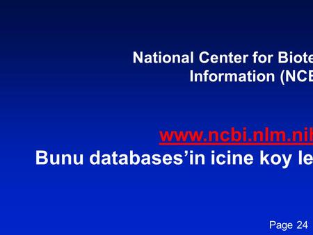 National Center for Biotechnology Information (NCBI) www.ncbi.nlm.nih.gov Bunu databases'in icine koy lecture 5i de sonuna Page 24.