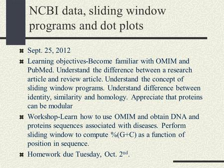 NCBI data, sliding window programs and dot plots Sept. 25, 2012 Learning objectives-Become familiar with OMIM and PubMed. Understand the difference between.