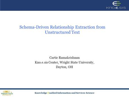 Knowledge Enabled Information and Services Science Schema-Driven Relationship Extraction from Unstructured Text Cartic Ramakrishnan Kno.e.sis Center, Wright.