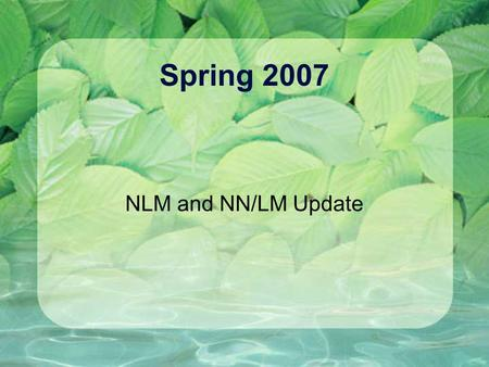 Spring 2007 NLM and NN/LM Update. MedlinePlus.gov Target date for new MedlinePlus release is now March 28. All health topics in English and Spanish will.