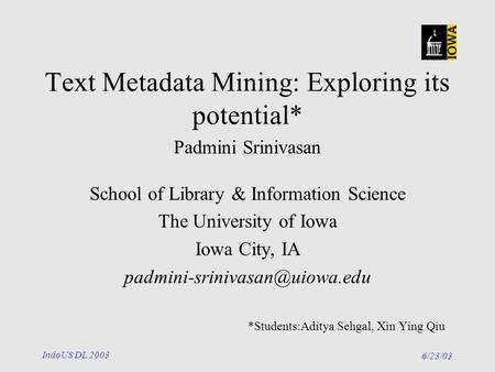6/23/03 IndoUS DL 2003 Text Metadata Mining: Exploring its potential* Padmini Srinivasan School of Library & Information Science The University of Iowa.