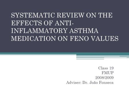 SYSTEMATIC REVIEW ON THE EFFECTS OF ANTI- INFLAMMATORY ASTHMA MEDICATION ON FENO VALUES Class 19 FMUP 2008/2009 Adviser: Dr. João Fonseca.