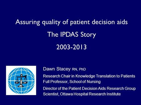Assuring quality of patient decision aids The IPDAS Story 2003-2013 Dawn Stacey RN, PhD Research Chair in Knowledge Translation to Patients Full Professor,