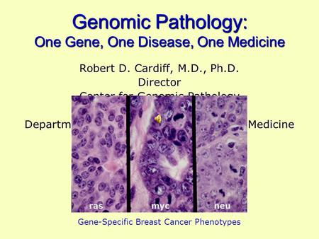 Genomic Pathology: One Gene, One Disease, One Medicine Robert D. Cardiff, M.D., Ph.D. Director Center for Genomic Pathology Center for Comparative Medicine.