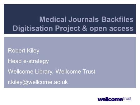 Presenter Details Medical Journals Backfiles Digitisation Project & open access Robert Kiley Head e-strategy Wellcome Library, Wellcome Trust
