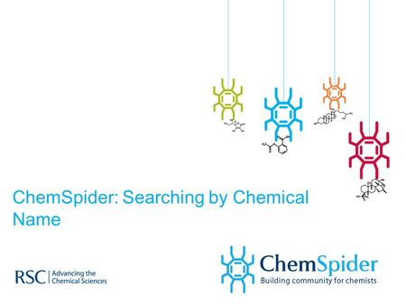 ChemSpider: Searching by Chemical Name. ChemSpider  What is ChemSpider?  How to conduct a search  What do you get?
