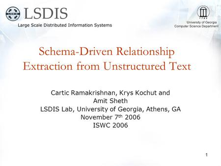 1 Schema-Driven Relationship Extraction from Unstructured Text Cartic Ramakrishnan, Krys Kochut and Amit Sheth LSDIS Lab, University of Georgia, Athens,