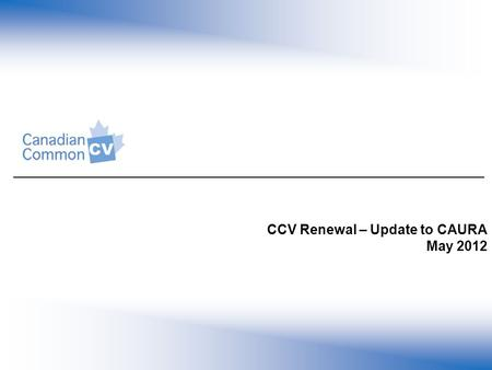 CCV Renewal – Update to CAURA May 2012. Presentation Objectives 1.To provide an overview of the changes in the renewed Common CV (CCV) and support available.
