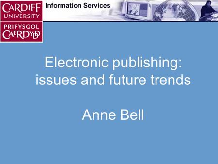 Electronic publishing: issues and future trends Anne Bell.