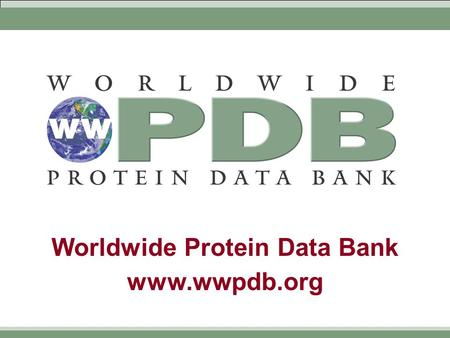 Worldwide Protein Data Bank www.wwpdb.org. Worldwide Protein Data Bank www.wwpdb.org  Formalization of current working practice  Members  RCSB (Research.