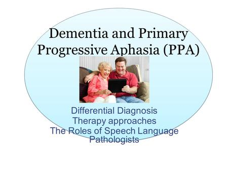 Dementia and Primary Progressive Aphasia (PPA) Differential Diagnosis Therapy approaches The Roles of Speech Language Pathologists.