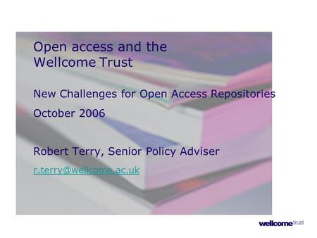 Open access and the Wellcome Trust New Challenges for Open Access Repositories October 2006 Robert Terry, Senior Policy Adviser