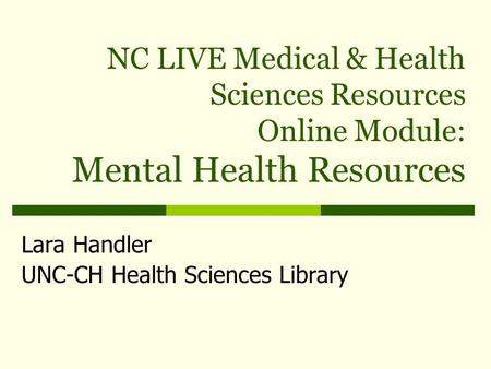 NC LIVE Medical & Health Sciences Resources Online Module: Mental Health Resources Lara Handler UNC-CH Health Sciences Library.
