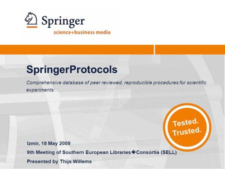 Tested. Trusted. SpringerProtocols Comprehensive database of peer reviewed, reproducible procedures for scientific experiments Izmir, 18 May 2009 9th Meeting.