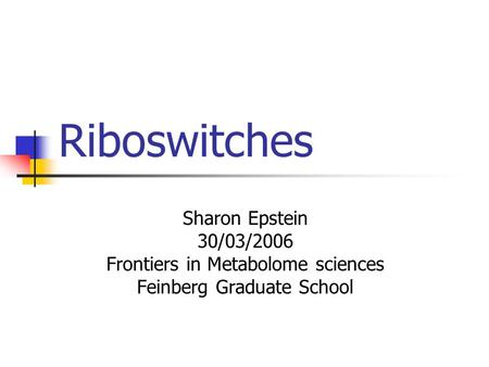 Riboswitches Sharon Epstein 30/03/2006 Frontiers in Metabolome sciences Feinberg Graduate School.