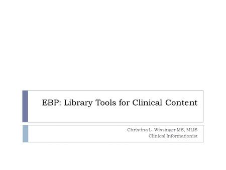 EBP: Library Tools for Clinical Content Christina L. Wissinger MS, MLIS Clinical Informationist.