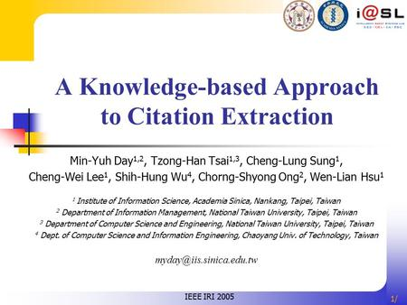 1/1/ A Knowledge-based Approach to Citation Extraction Min-Yuh Day 1,2, Tzong-Han Tsai 1,3, Cheng-Lung Sung 1, Cheng-Wei Lee 1, Shih-Hung Wu 4, Chorng-Shyong.