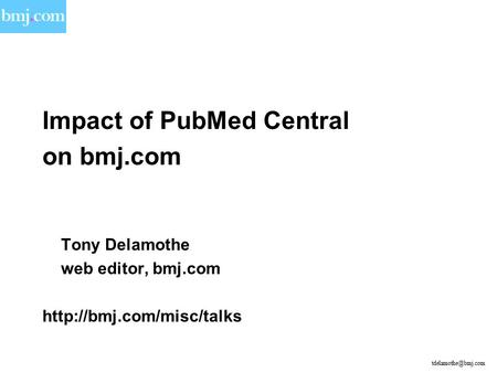 Impact of PubMed Central on bmj.com Tony Delamothe web editor, bmj.com