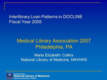 Interlibrary Loan Patterns in DOCLINE Fiscal Year 2005 Medical Library Association 2007 Philadelphia, PA Maria Elizabeth Collins National Library of Medicine,